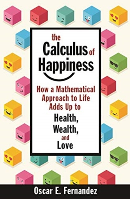 The Calculus of Happiness : How a Mathematical Approach to Life Adds Up to Health, Wealth, and Love
